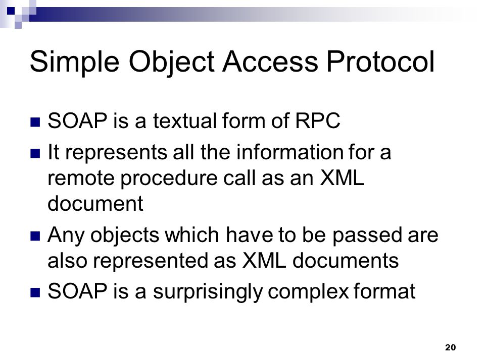 20 Simple Object Access Protocol SOAP is a textual form of RPC It represents all the information for a remote procedure call as an XML document Any objects which have to be passed are also represented as XML documents SOAP is a surprisingly complex format