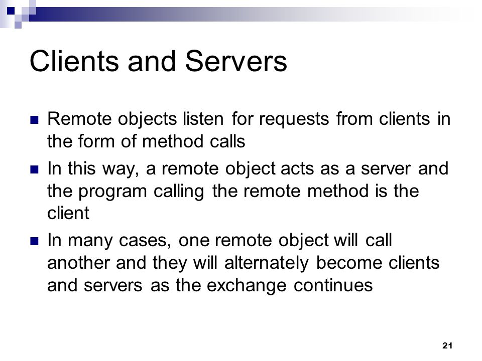 21 Clients and Servers Remote objects listen for requests from clients in the form of method calls In this way, a remote object acts as a server and the program calling the remote method is the client In many cases, one remote object will call another and they will alternately become clients and servers as the exchange continues