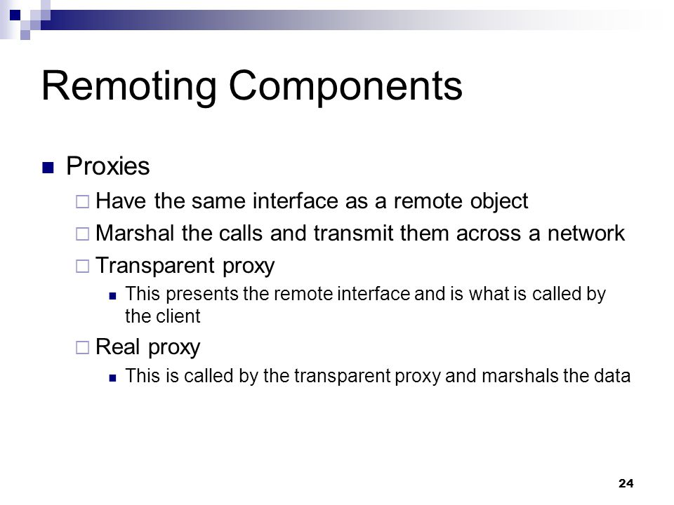 24 Remoting Components Proxies  Have the same interface as a remote object  Marshal the calls and transmit them across a network  Transparent proxy This presents the remote interface and is what is called by the client  Real proxy This is called by the transparent proxy and marshals the data