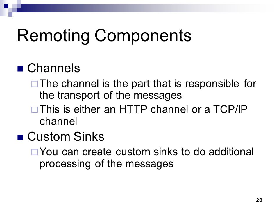 26 Remoting Components Channels  The channel is the part that is responsible for the transport of the messages  This is either an HTTP channel or a TCP/IP channel Custom Sinks  You can create custom sinks to do additional processing of the messages