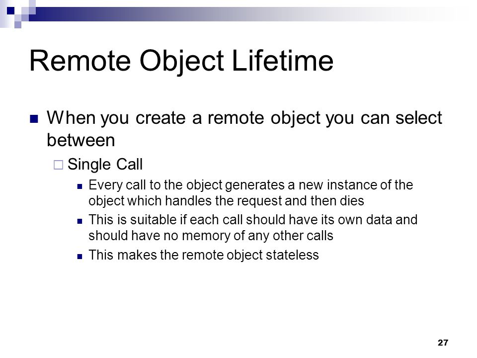 27 Remote Object Lifetime When you create a remote object you can select between  Single Call Every call to the object generates a new instance of the object which handles the request and then dies This is suitable if each call should have its own data and should have no memory of any other calls This makes the remote object stateless