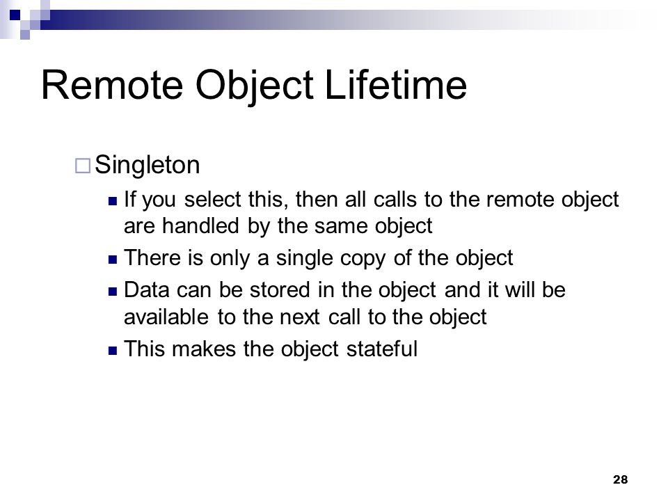 28 Remote Object Lifetime  Singleton If you select this, then all calls to the remote object are handled by the same object There is only a single copy of the object Data can be stored in the object and it will be available to the next call to the object This makes the object stateful