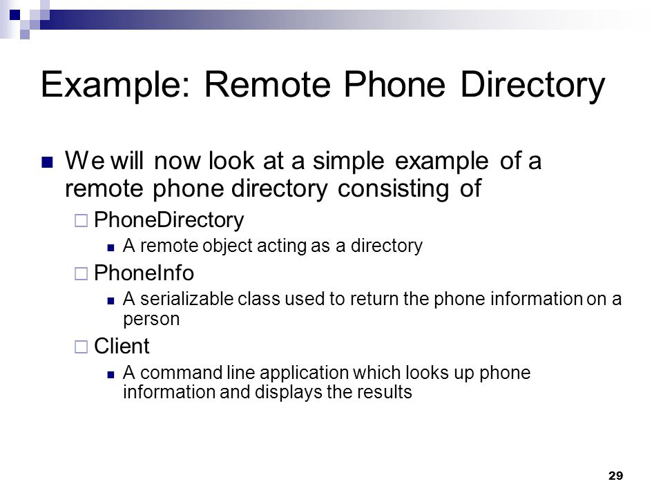 29 Example: Remote Phone Directory We will now look at a simple example of a remote phone directory consisting of  PhoneDirectory A remote object acting as a directory  PhoneInfo A serializable class used to return the phone information on a person  Client A command line application which looks up phone information and displays the results