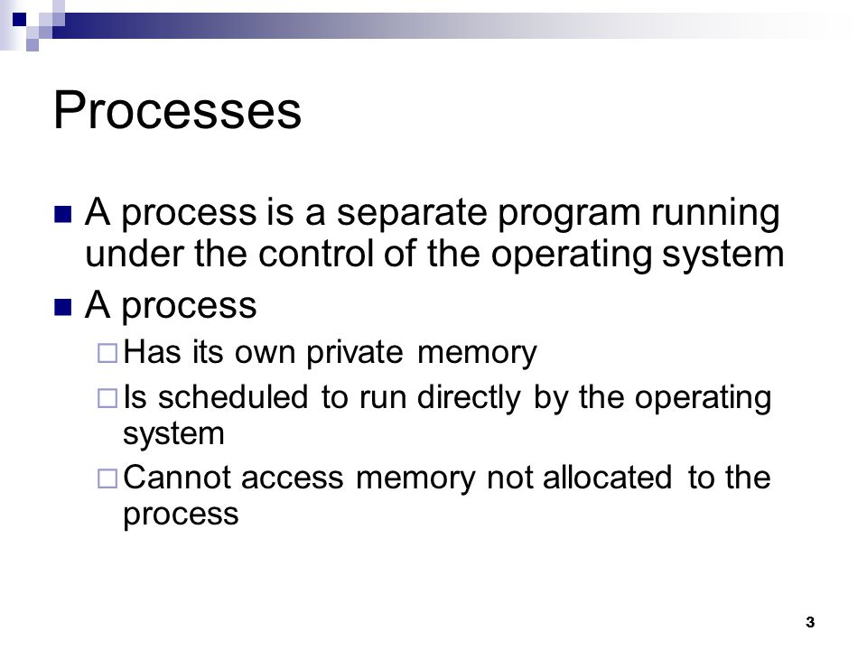 3 Processes A process is a separate program running under the control of the operating system A process  Has its own private memory  Is scheduled to run directly by the operating system  Cannot access memory not allocated to the process