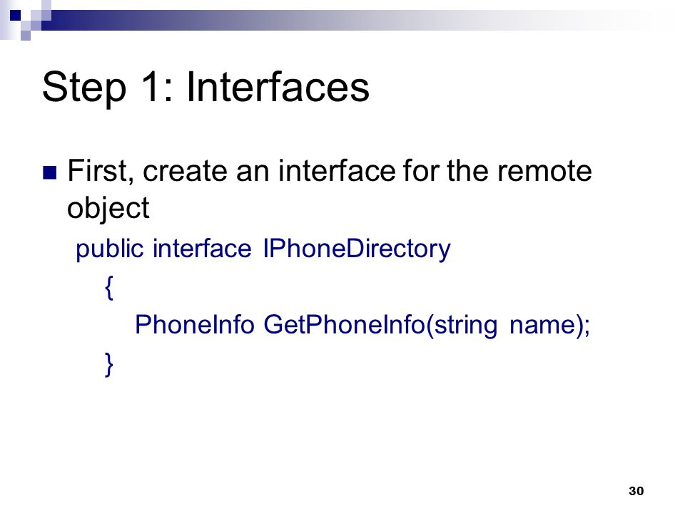 30 Step 1: Interfaces First, create an interface for the remote object public interface IPhoneDirectory { PhoneInfo GetPhoneInfo(string name); }
