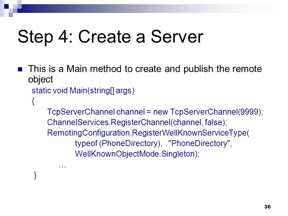 36 Step 4: Create a Server This is a Main method to create and publish the remote object static void Main(string[] args) { TcpServerChannel channel = new TcpServerChannel(9999); ChannelServices.RegisterChannel(channel, false); RemotingConfiguration.RegisterWellKnownServiceType( typeof (PhoneDirectory), PhoneDirectory , WellKnownObjectMode.Singleton); … }