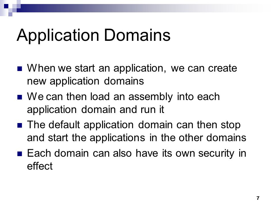 7 Application Domains When we start an application, we can create new application domains We can then load an assembly into each application domain and run it The default application domain can then stop and start the applications in the other domains Each domain can also have its own security in effect