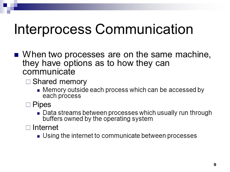 9 Interprocess Communication When two processes are on the same machine, they have options as to how they can communicate  Shared memory Memory outside each process which can be accessed by each process  Pipes Data streams between processes which usually run through buffers owned by the operating system  Internet Using the internet to communicate between processes