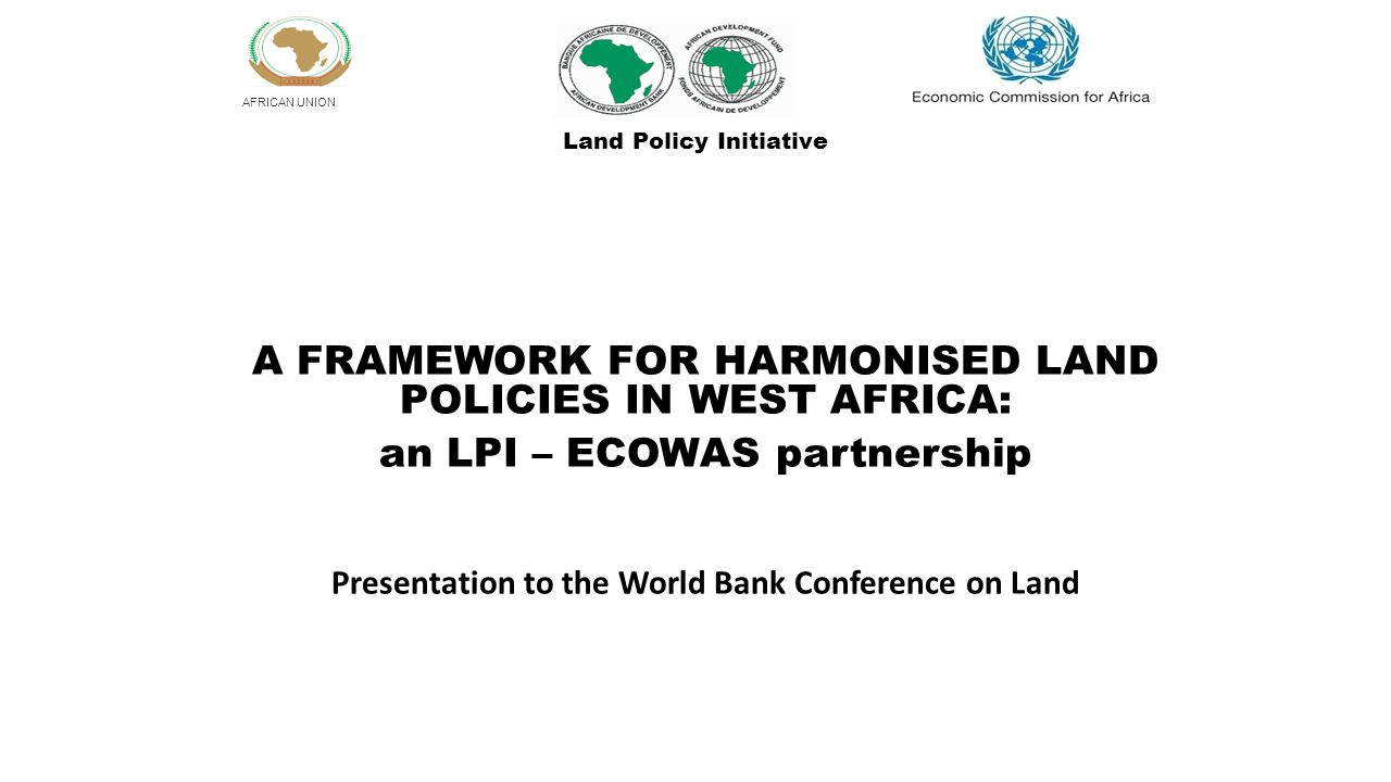 AFRICAN UNION A FRAMEWORK FOR HARMONISED LAND POLICIES IN WEST AFRICA: an LPI – ECOWAS partnership Presentation to the World Bank Conference on Land Land Policy Initiative