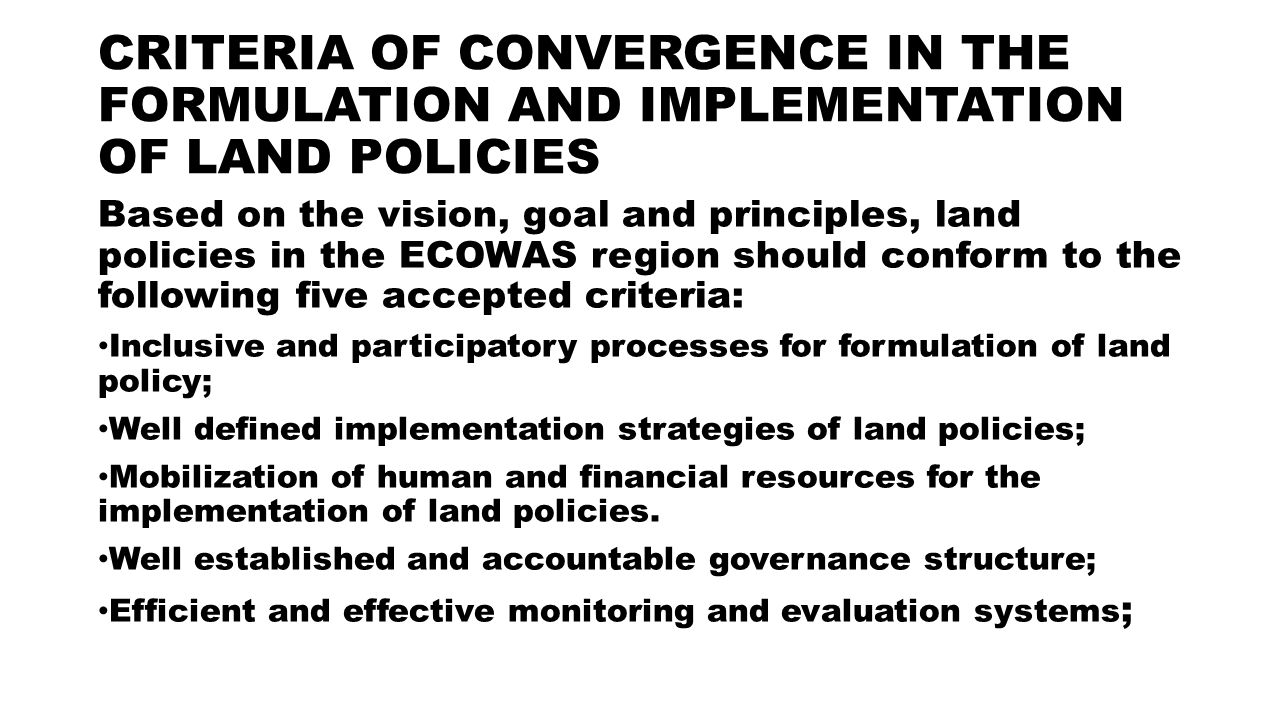 CRITERIA OF CONVERGENCE IN THE FORMULATION AND IMPLEMENTATION OF LAND POLICIES Based on the vision, goal and principles, land policies in the ECOWAS region should conform to the following five accepted criteria: Inclusive and participatory processes for formulation of land policy; Well defined implementation strategies of land policies; Mobilization of human and financial resources for the implementation of land policies.
