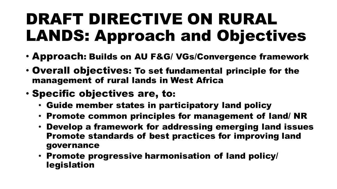 DRAFT DIRECTIVE ON RURAL LANDS: Approach and Objectives Approach : Builds on AU F&G/ VGs/Convergence framework Overall objectives : To set fundamental principle for the management of rural lands in West Africa Specific objectives are, to : Guide member states in participatory land policy Promote common principles for management of land/ NR Develop a framework for addressing emerging land issues Promote standards of best practices for improving land governance Promote progressive harmonisation of land policy/ legislation