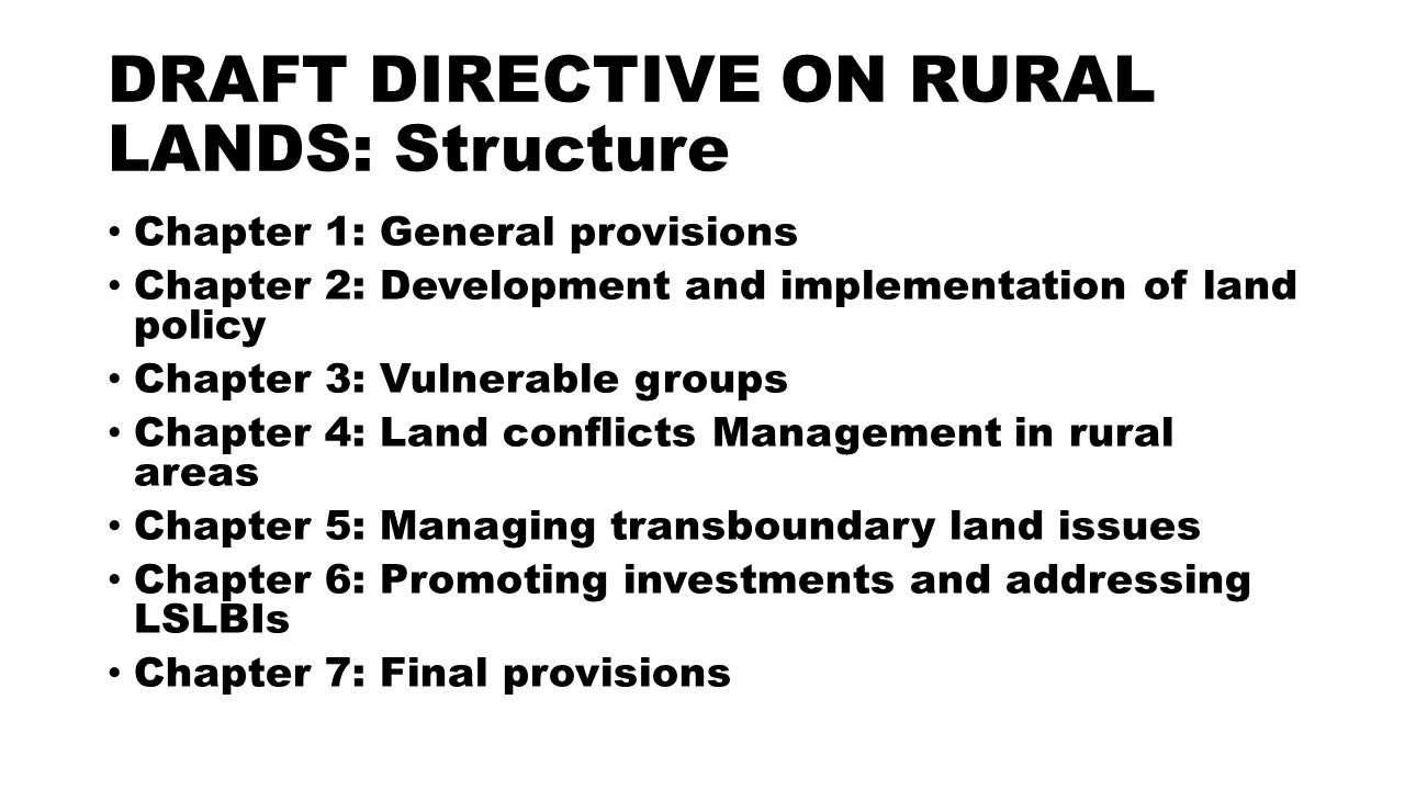 DRAFT DIRECTIVE ON RURAL LANDS: Structure Chapter 1: General provisions Chapter 2: Development and implementation of land policy Chapter 3: Vulnerable groups Chapter 4: Land conflicts Management in rural areas Chapter 5: Managing transboundary land issues Chapter 6: Promoting investments and addressing LSLBIs Chapter 7: Final provisions