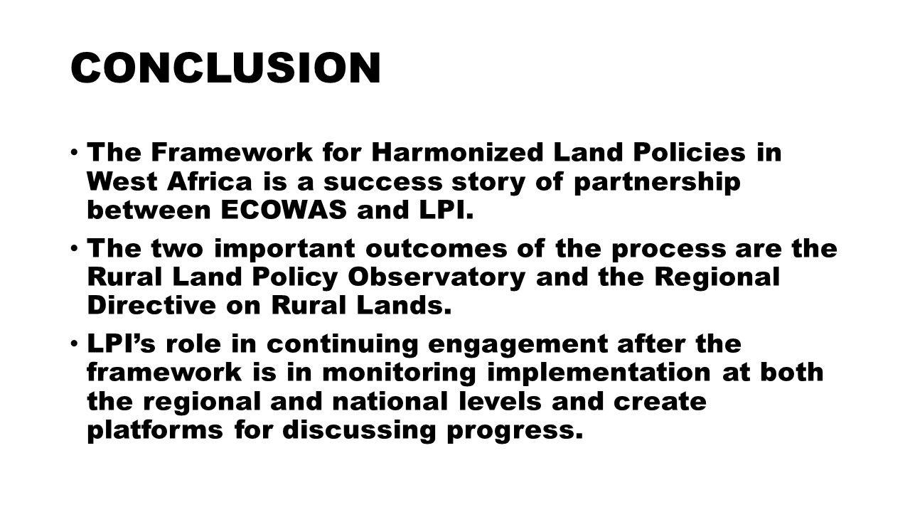 CONCLUSION The Framework for Harmonized Land Policies in West Africa is a success story of partnership between ECOWAS and LPI.