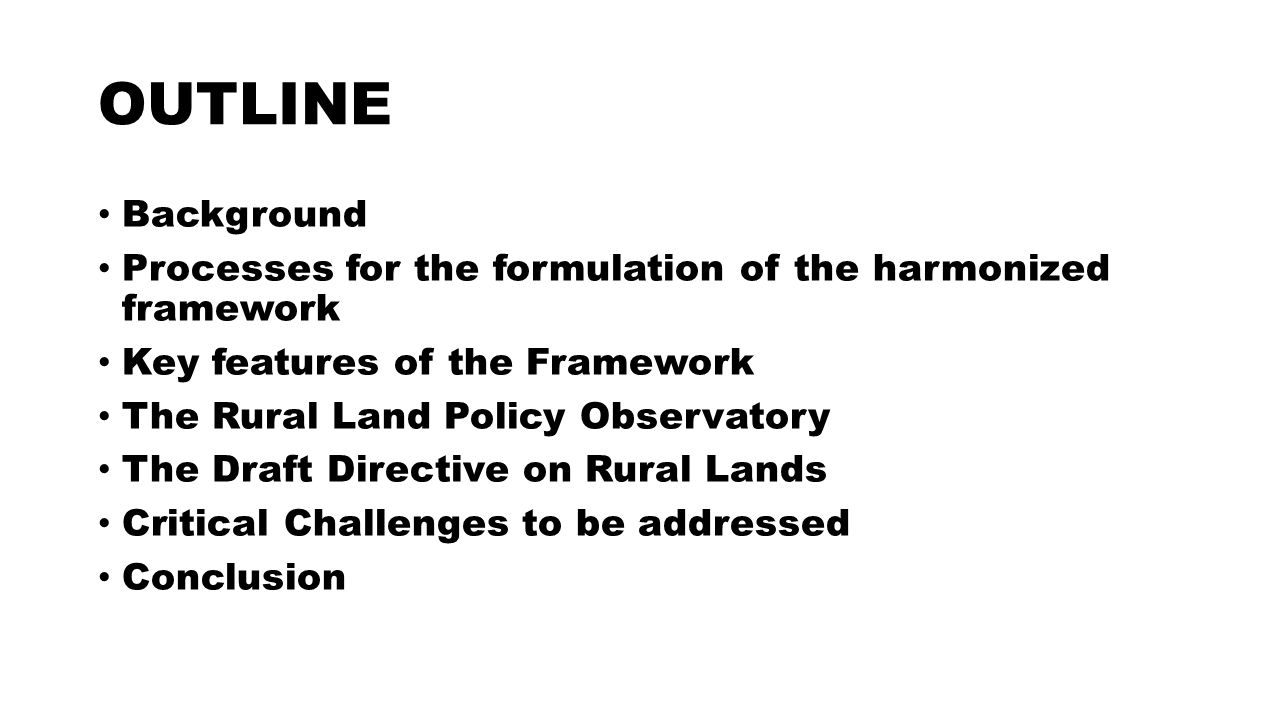 OUTLINE Background Processes for the formulation of the harmonized framework Key features of the Framework The Rural Land Policy Observatory The Draft Directive on Rural Lands Critical Challenges to be addressed Conclusion