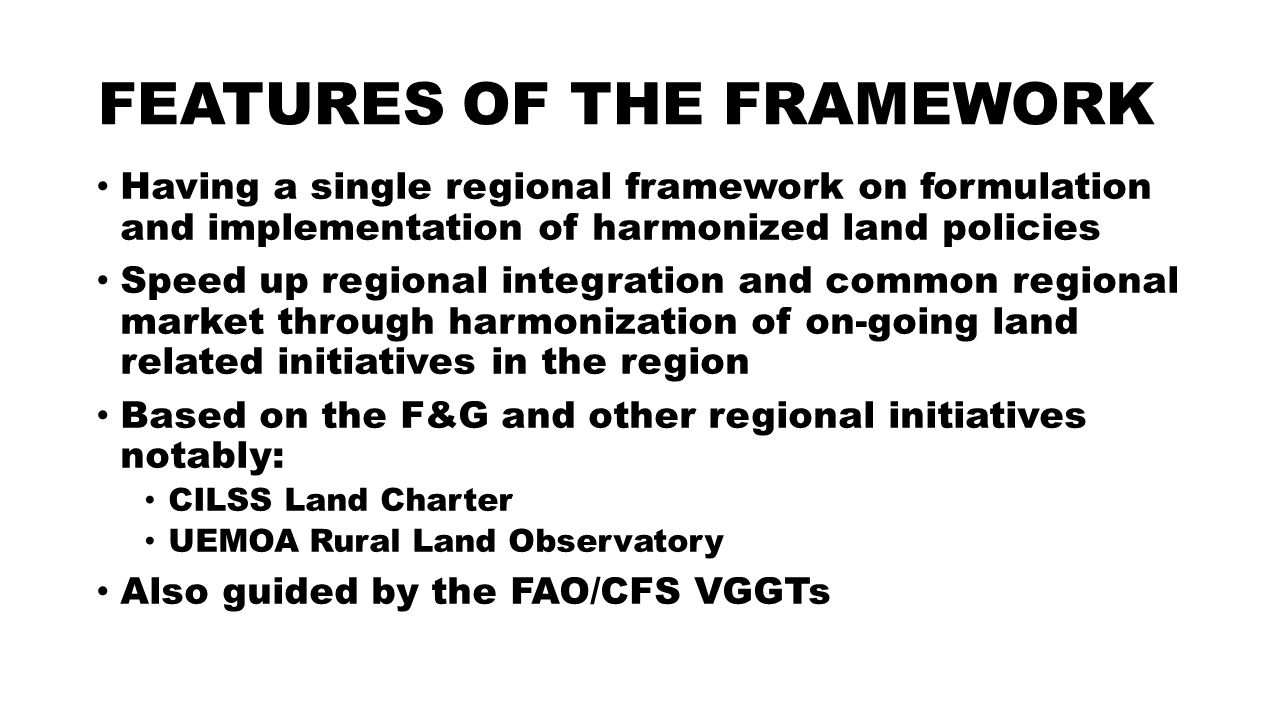 FEATURES OF THE FRAMEWORK Having a single regional framework on formulation and implementation of harmonized land policies Speed up regional integration and common regional market through harmonization of on-going land related initiatives in the region Based on the F&G and other regional initiatives notably: CILSS Land Charter UEMOA Rural Land Observatory Also guided by the FAO/CFS VGGTs