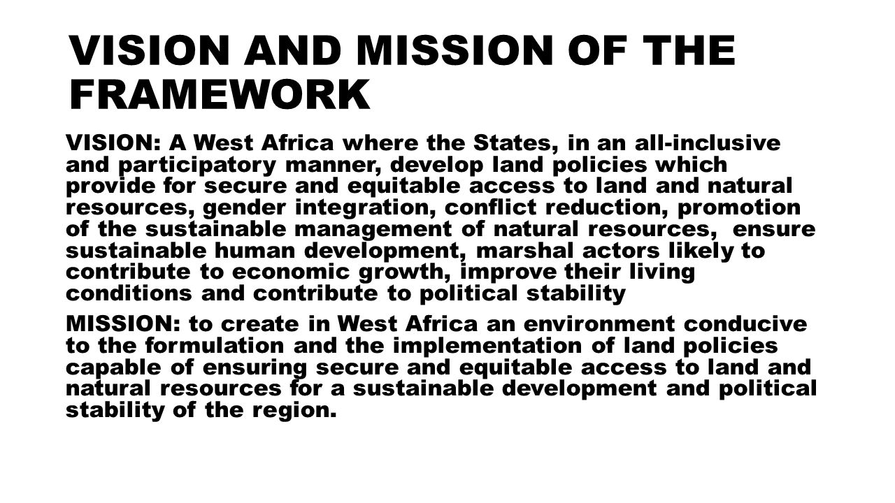 VISION AND MISSION OF THE FRAMEWORK VISION: A West Africa where the States, in an all-inclusive and participatory manner, develop land policies which provide for secure and equitable access to land and natural resources, gender integration, conflict reduction, promotion of the sustainable management of natural resources, ensure sustainable human development, marshal actors likely to contribute to economic growth, improve their living conditions and contribute to political stability MISSION: to create in West Africa an environment conducive to the formulation and the implementation of land policies capable of ensuring secure and equitable access to land and natural resources for a sustainable development and political stability of the region.