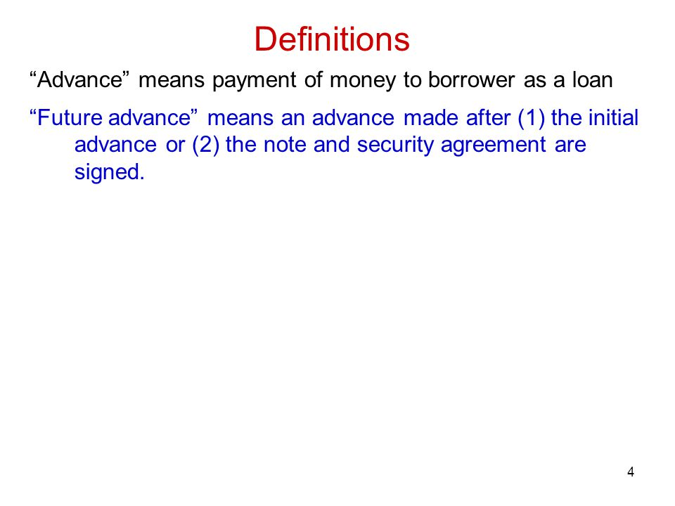 4 Definitions Advance means payment of money to borrower as a loan Future advance means an advance made after (1) the initial advance or (2) the note and security agreement are signed.