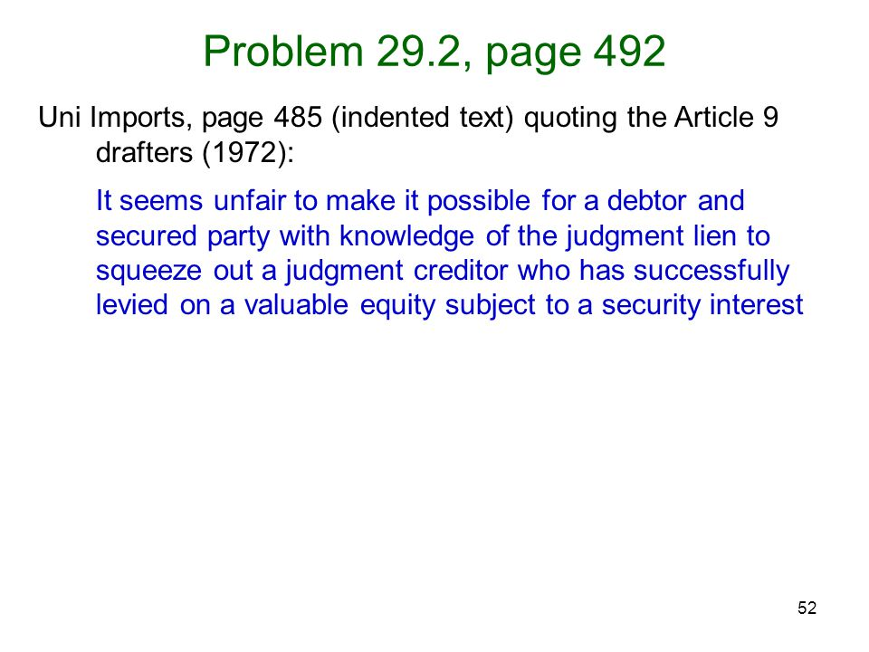 52 Problem 29.2, page 492 Uni Imports, page 485 (indented text) quoting the Article 9 drafters (1972): It seems unfair to make it possible for a debtor and secured party with knowledge of the judgment lien to squeeze out a judgment creditor who has successfully levied on a valuable equity subject to a security interest