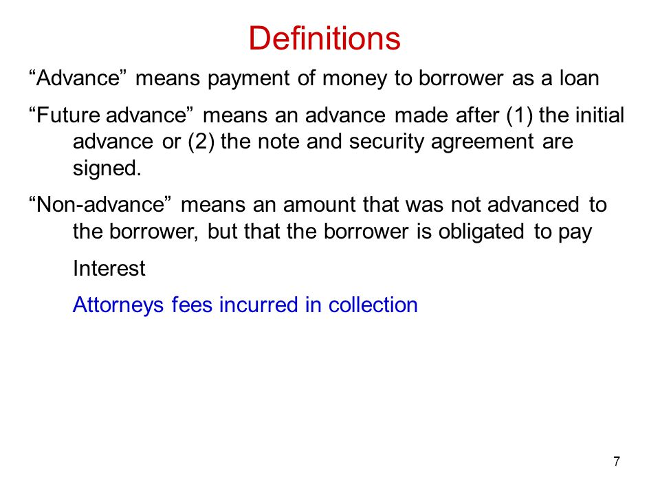 7 Definitions Advance means payment of money to borrower as a loan Future advance means an advance made after (1) the initial advance or (2) the note and security agreement are signed.