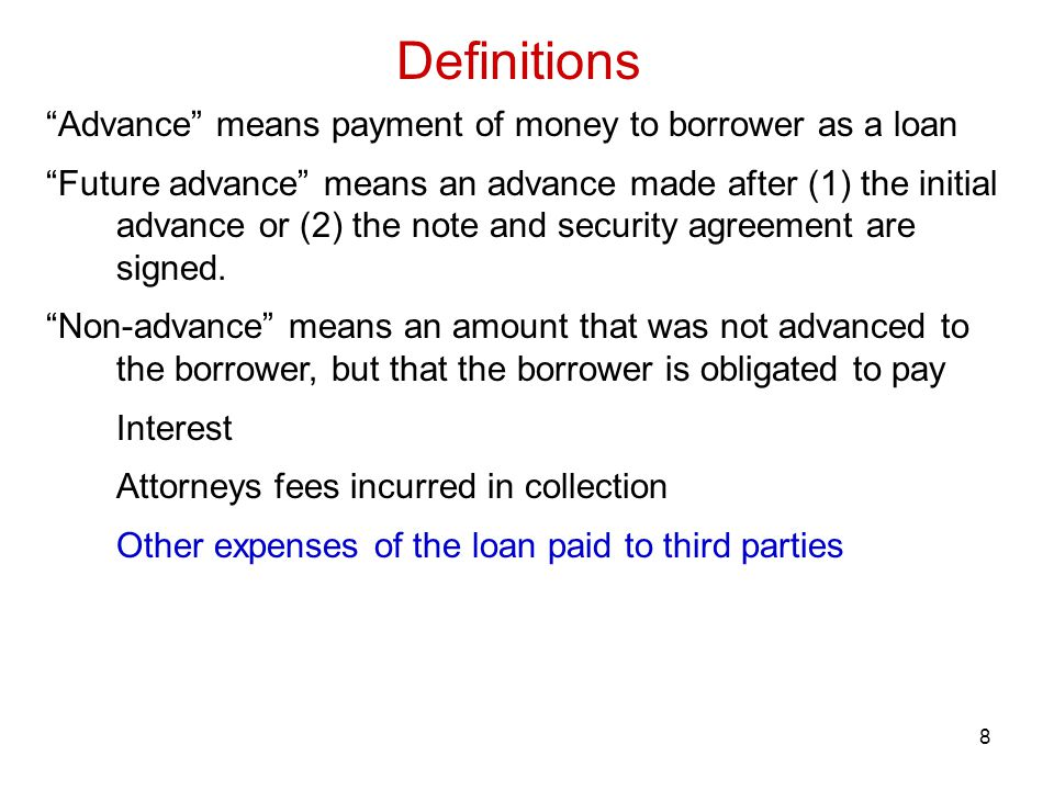 8 Definitions Advance means payment of money to borrower as a loan Future advance means an advance made after (1) the initial advance or (2) the note and security agreement are signed.