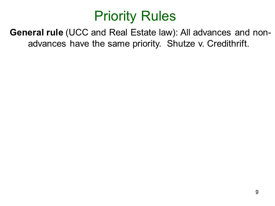 9 Priority Rules General rule (UCC and Real Estate law): All advances and non- advances have the same priority.
