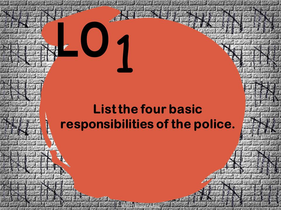 1 LO © 2011 Cengage Learning List the four basic responsibilities of the police.