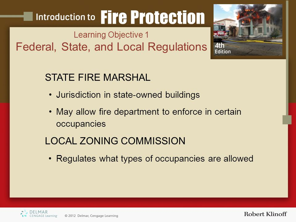 STATE FIRE MARSHAL Jurisdiction in state-owned buildings May allow fire department to enforce in certain occupancies LOCAL ZONING COMMISSION Regulates what types of occupancies are allowed Learning Objective 1 Federal, State, and Local Regulations