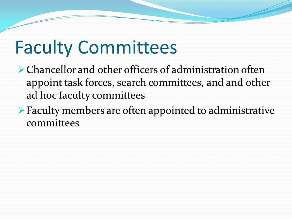 Faculty Committees  Chancellor and other officers of administration often appoint task forces, search committees, and and other ad hoc faculty committees  Faculty members are often appointed to administrative committees