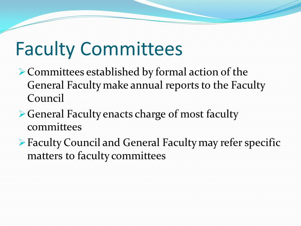 Faculty Committees  Committees established by formal action of the General Faculty make annual reports to the Faculty Council  General Faculty enacts charge of most faculty committees  Faculty Council and General Faculty may refer specific matters to faculty committees