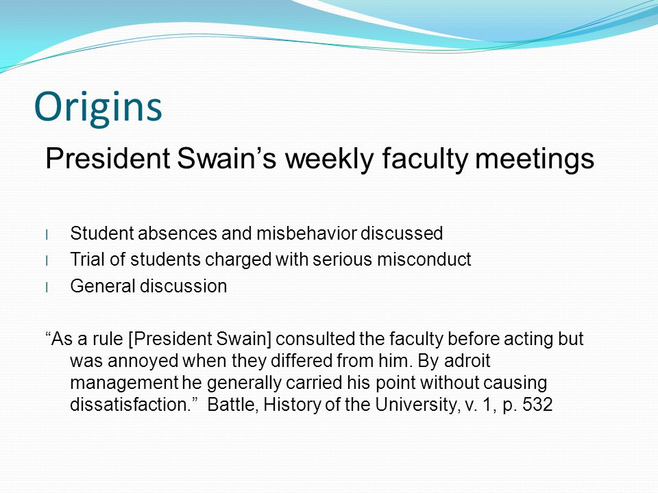 Origins President Swain's weekly faculty meetings l Student absences and misbehavior discussed l Trial of students charged with serious misconduct l General discussion As a rule [President Swain] consulted the faculty before acting but was annoyed when they differed from him.