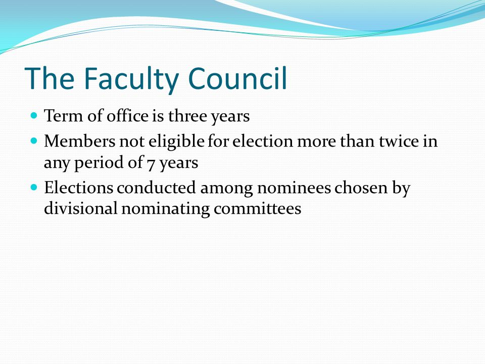 The Faculty Council Term of office is three years Members not eligible for election more than twice in any period of 7 years Elections conducted among nominees chosen by divisional nominating committees