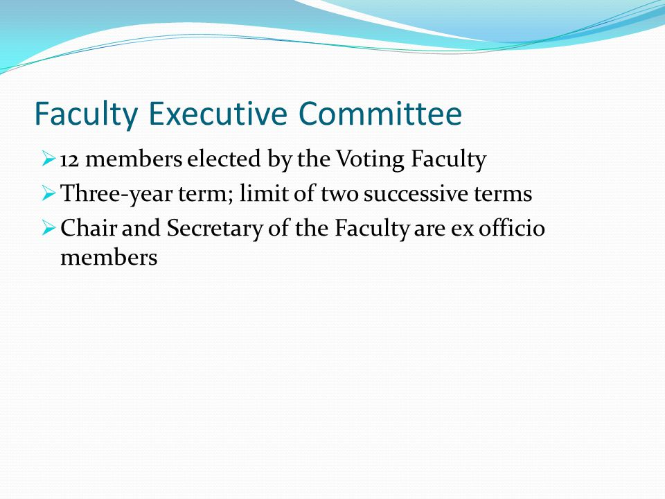 Faculty Executive Committee  12 members elected by the Voting Faculty  Three-year term; limit of two successive terms  Chair and Secretary of the Faculty are ex officio members