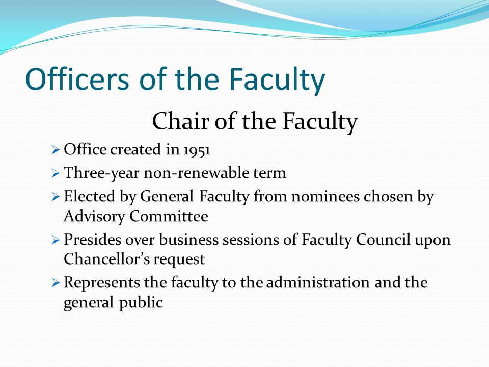 Officers of the Faculty Chair of the Faculty  Office created in 1951  Three-year non-renewable term  Elected by General Faculty from nominees chosen by Advisory Committee  Presides over business sessions of Faculty Council upon Chancellor's request  Represents the faculty to the administration and the general public