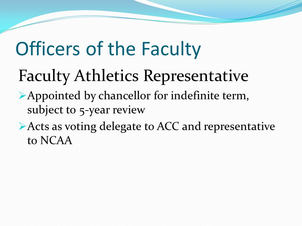 Officers of the Faculty Faculty Athletics Representative  Appointed by chancellor for indefinite term, subject to 5-year review  Acts as voting delegate to ACC and representative to NCAA