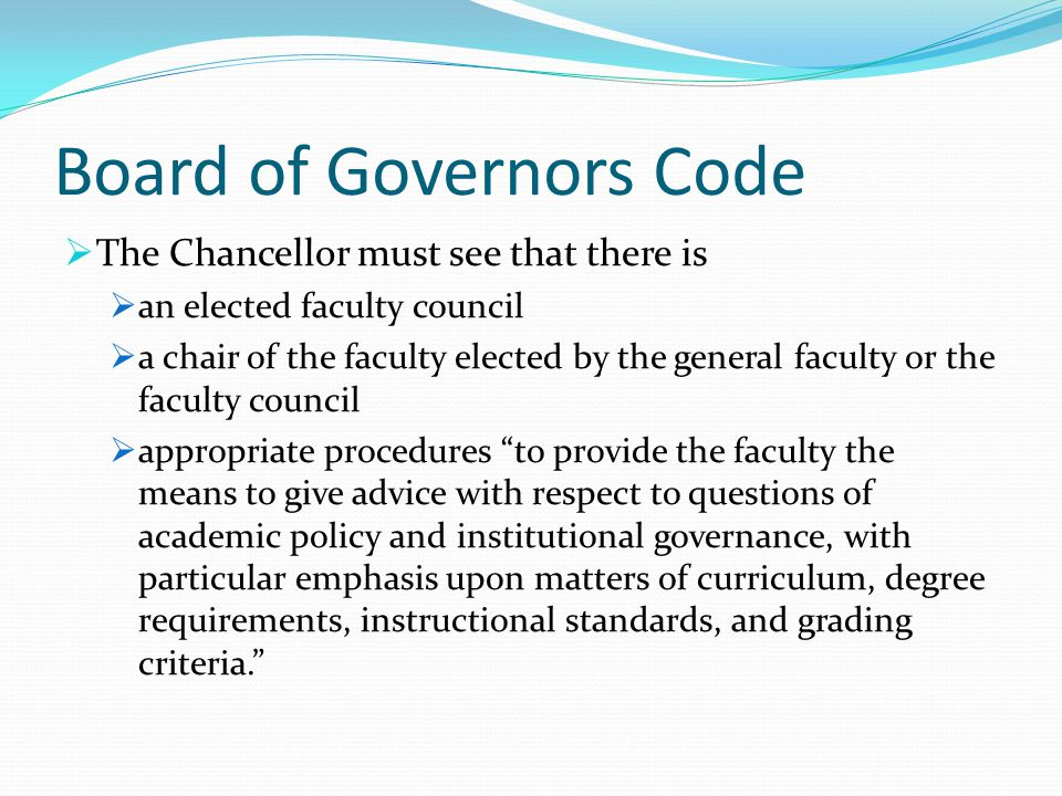 Board of Governors Code  The Chancellor must see that there is  an elected faculty council  a chair of the faculty elected by the general faculty or the faculty council  appropriate procedures to provide the faculty the means to give advice with respect to questions of academic policy and institutional governance, with particular emphasis upon matters of curriculum, degree requirements, instructional standards, and grading criteria.