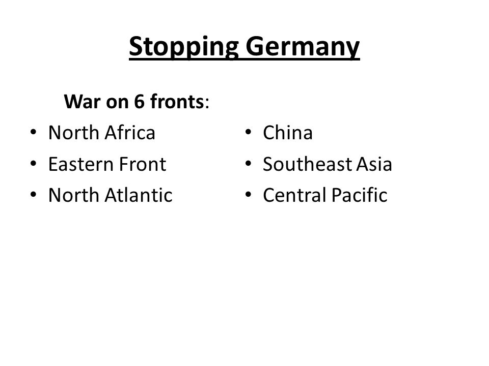 Stopping Germany War on 6 fronts: North Africa Eastern Front North Atlantic China Southeast Asia Central Pacific
