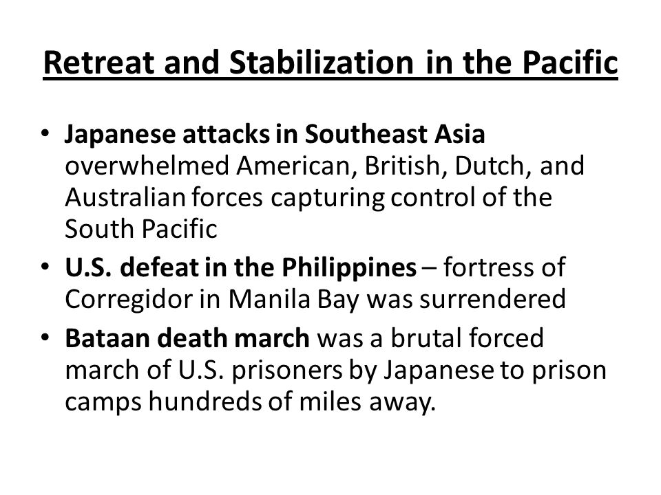 Retreat and Stabilization in the Pacific Japanese attacks in Southeast Asia overwhelmed American, British, Dutch, and Australian forces capturing control of the South Pacific U.S.