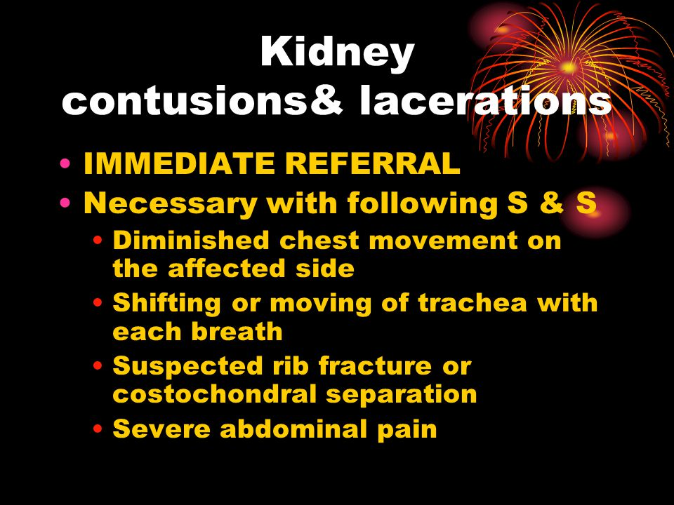 Kidney contusions& lacerations IMMEDIATE REFERRAL Necessary with following S & S Diminished chest movement on the affected side Shifting or moving of trachea with each breath Suspected rib fracture or costochondral separation Severe abdominal pain