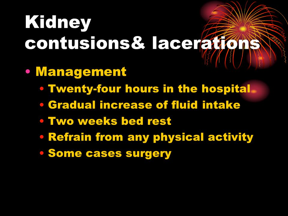 Kidney contusions& lacerations Management Twenty-four hours in the hospital Gradual increase of fluid intake Two weeks bed rest Refrain from any physical activity Some cases surgery