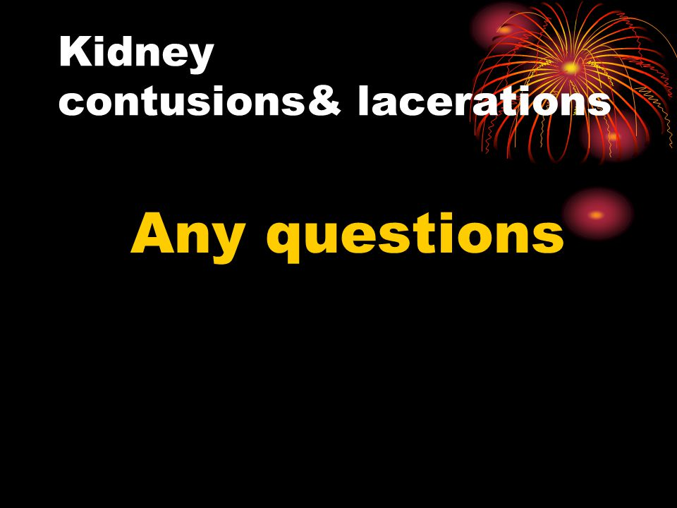 Kidney contusions& lacerations Any questions