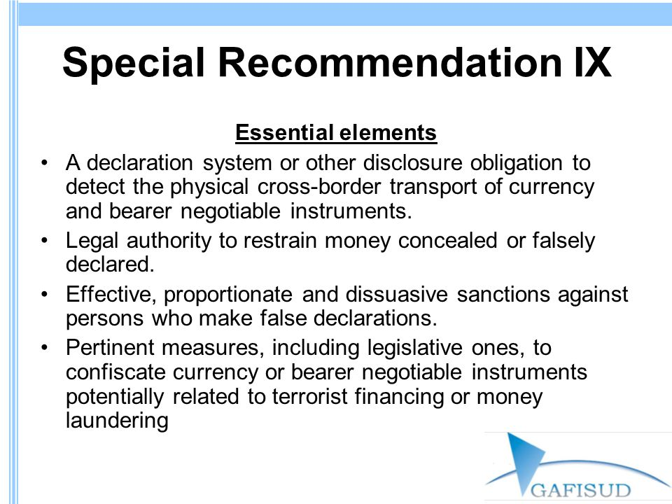 Special Recommendation IX Essential elements A declaration system or other disclosure obligation to detect the physical cross-border transport of currency and bearer negotiable instruments.