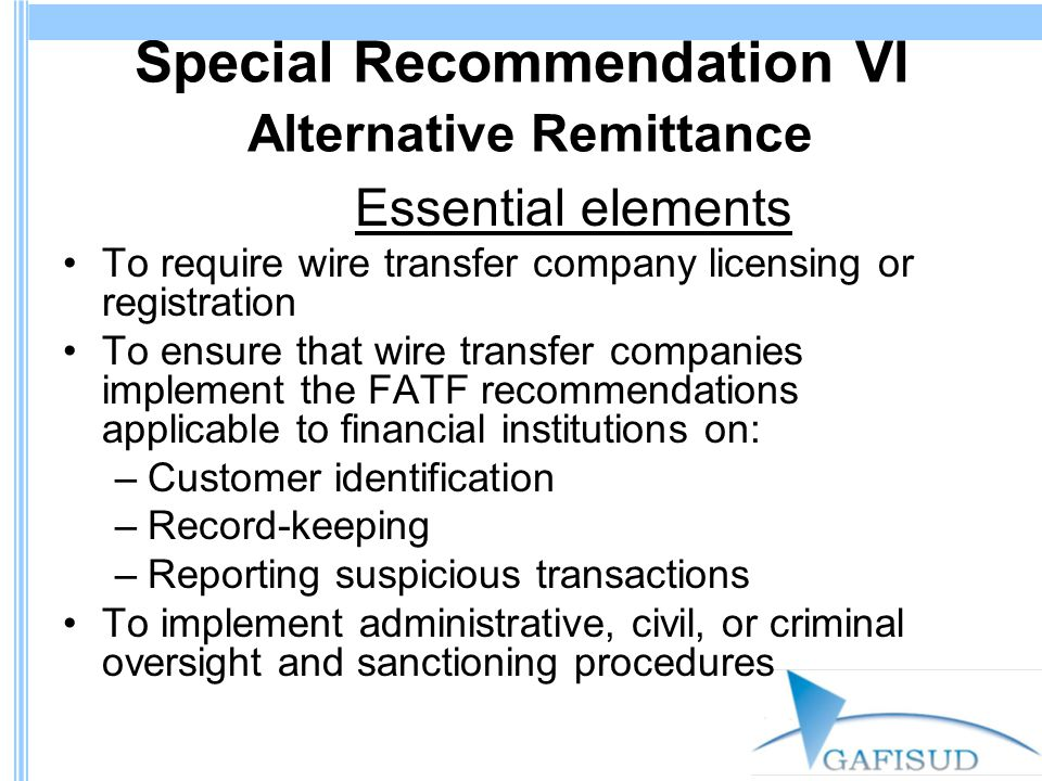 Special Recommendation VI Alternative Remittance Essential elements To require wire transfer company licensing or registration To ensure that wire transfer companies implement the FATF recommendations applicable to financial institutions on: –Customer identification –Record-keeping –Reporting suspicious transactions To implement administrative, civil, or criminal oversight and sanctioning procedures