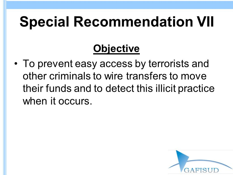 Special Recommendation VII Objective To prevent easy access by terrorists and other criminals to wire transfers to move their funds and to detect this illicit practice when it occurs.