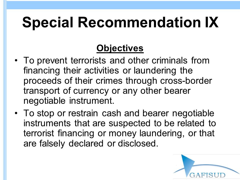 Special Recommendation IX Objectives To prevent terrorists and other criminals from financing their activities or laundering the proceeds of their crimes through cross-border transport of currency or any other bearer negotiable instrument.