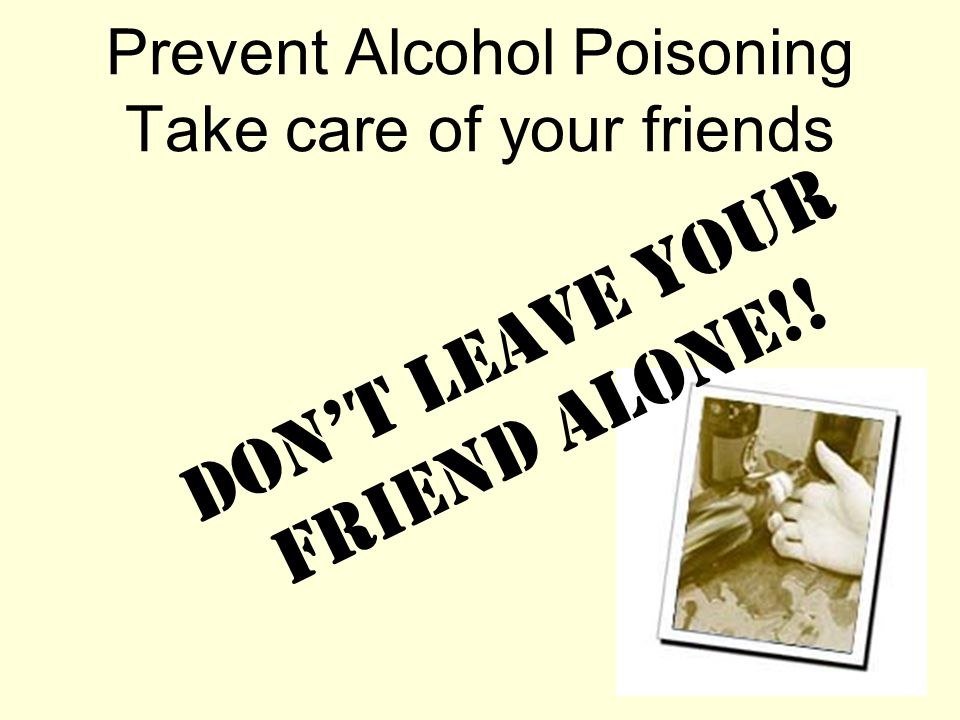 Prevent Alcohol Poisoning Take care of your friends Don't Leave Your Friend Alone!!