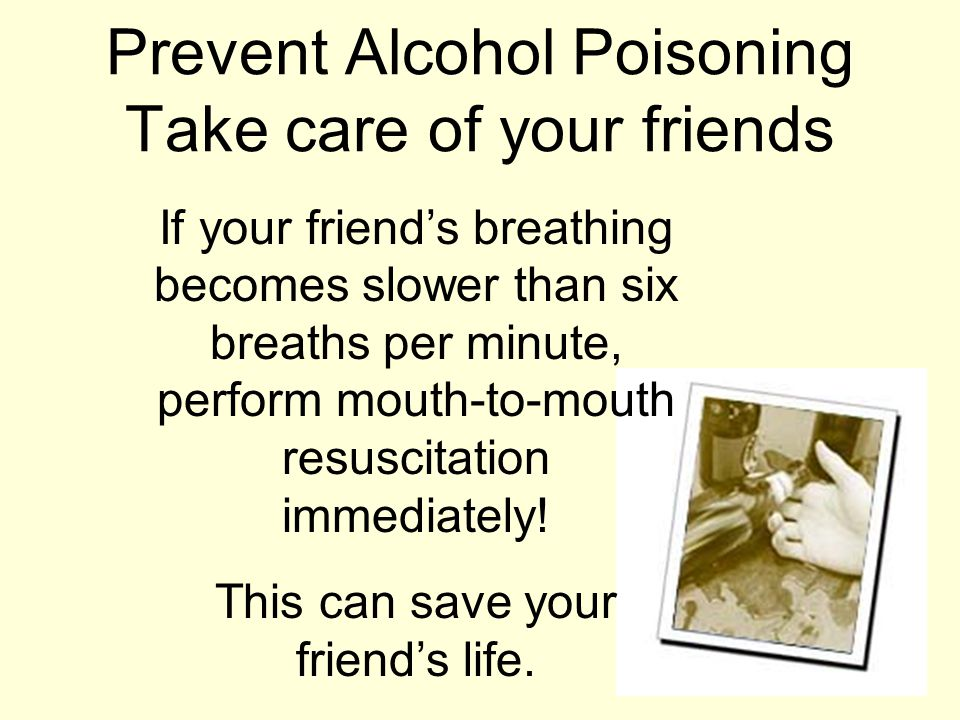If your friend's breathing becomes slower than six breaths per minute, perform mouth-to-mouth resuscitation immediately.