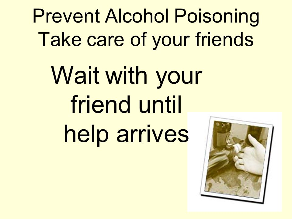 Prevent Alcohol Poisoning Take care of your friends Wait with your friend until help arrives
