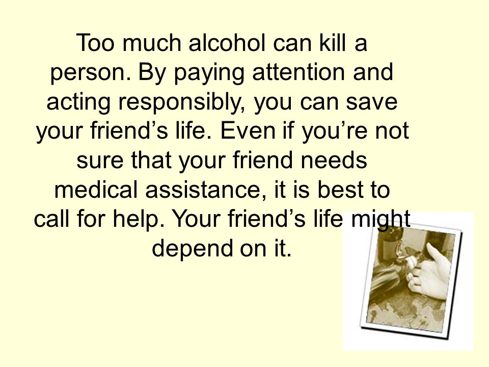 Too much alcohol can kill a person.