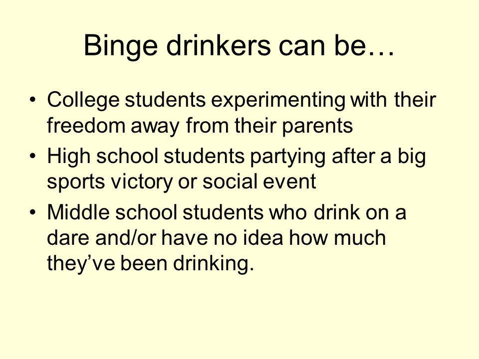 Binge drinkers can be… College students experimenting with their freedom away from their parents High school students partying after a big sports victory or social event Middle school students who drink on a dare and/or have no idea how much they've been drinking.