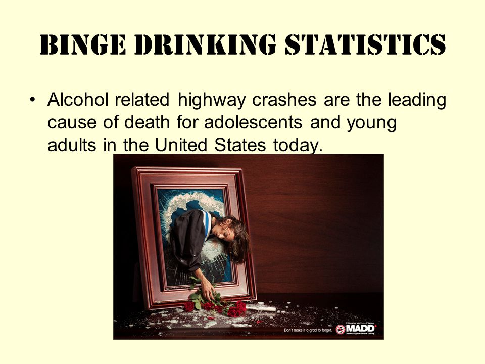 Binge Drinking Statistics Alcohol related highway crashes are the leading cause of death for adolescents and young adults in the United States today.